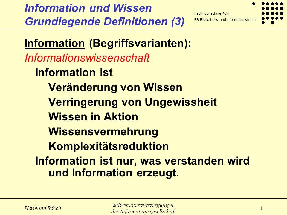 Fachhochschule Köln FB Bibliotheks- und Informationswesen Hermann Rösch Informationsversorgung in der Informationsgesellschaft 5 Information und Wissen Grundlegende Definitionen (4) Wissen: Bestand an Modellen über Objekte, Objektbereiche, Sachverhalte, über den Individuen zu einem bestimmten Zeitpunkt verfügen zu dem sie Zugang haben der mit einem zu belegenden Anspruch für wahr angenommen wird Statischer (aber veränderbarer) Bestand, Summe der bisher begründbaren, individuellen oder kollektiven Erfahrungen, Erkenntnisse, Einsichten Struktur des internen Außenweltmodells