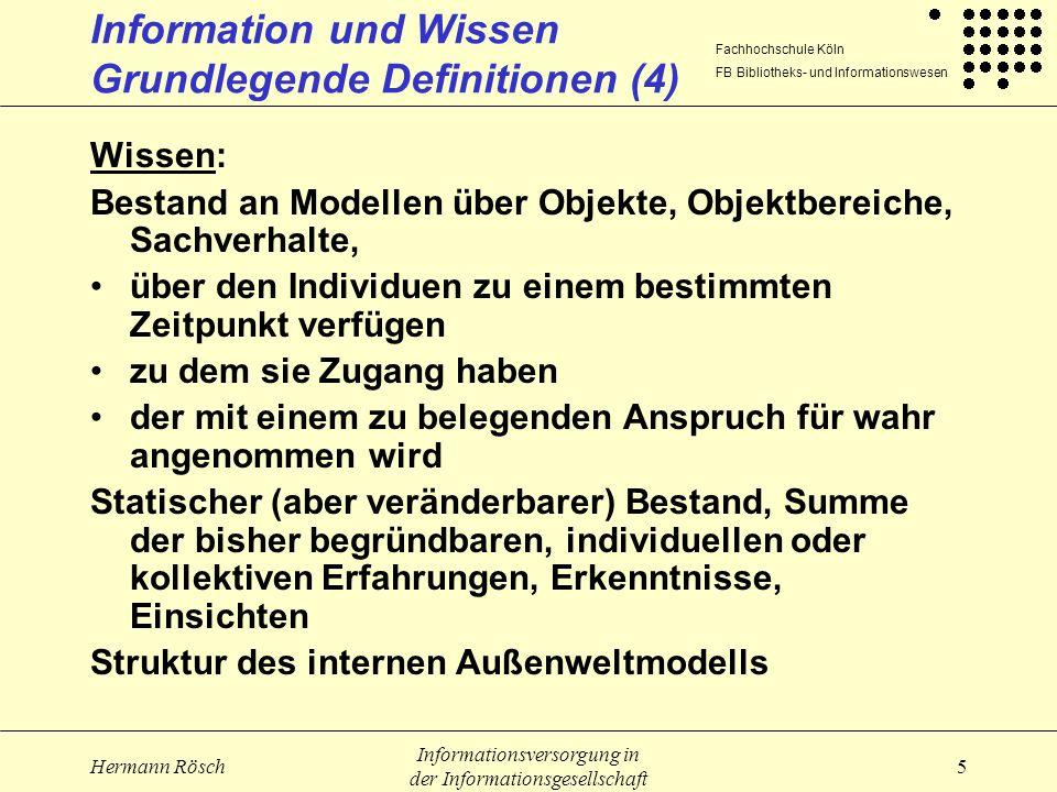 Fachhochschule Köln FB Bibliotheks- und Informationswesen Hermann Rösch Informationsversorgung in der Informationsgesellschaft 6 Information und Wissen Grundlegende Definitionen (1) Zeichen: Signal oder Signalfolge, das vom Empfänger als stellvertretend für einen Begriff interpretiert wird Daten: Alle dauerhaft fixierten Zeichen (EDV-Bereich) Mit Hilfe von Zeichen fixierte Repräsentationen von Sachverhalten (Wersig); Zeichen, die qua Konvention mit Bedeutung aufgeladen sind Begriffe Daten und Zeichen werden häufig synonym gebraucht