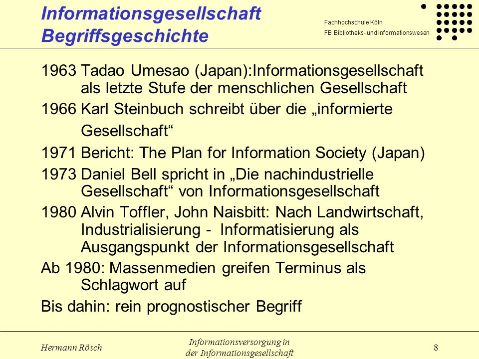 Fachhochschule Köln FB Bibliotheks- und Informationswesen Hermann Rösch Informationsversorgung in der Informationsgesellschaft 19 Informationsgesellschaft Subsystem Wissenschaft (2) Medienkompetenz Umgang mit technischen Geräten (Computerkompetenz) Fähigkeit, Suchtechniken anzuwenden (Retrievalkompetenz) erlaubt aus der Fülle von Informationen und Unterhaltungsangeboten sinnvoll auszuwählen (Ressourcekompetenz, Auswahlkompetenz) schafft Urteilsfähigkeit hinsichtlich der Bewertung, Bedeutung und Seriosität medialer Angebote (Bewertungskompetenz)