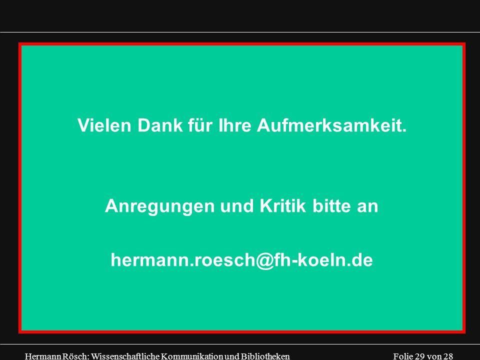 Hermann Rösch: Wissenschaftliche Kommunikation und Bibliotheken Folie 29 von 28 Vielen Dank für Ihre Aufmerksamkeit. Anregungen und Kritik bitte an he