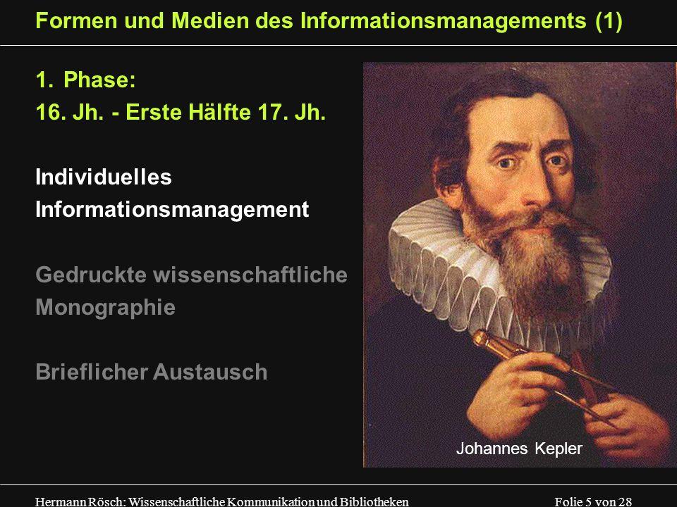 Hermann Rösch: Wissenschaftliche Kommunikation und Bibliotheken Folie 5 von 28 Formen und Medien des Informationsmanagements (1) 1.Phase: 16. Jh. - Er