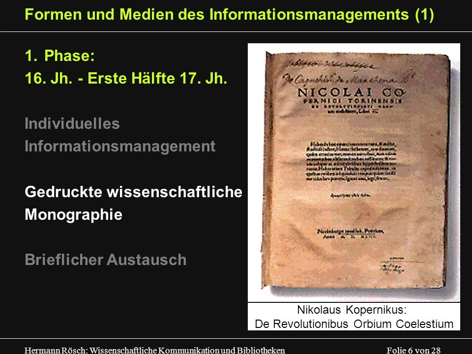 Hermann Rösch: Wissenschaftliche Kommunikation und Bibliotheken Folie 6 von 28 Formen und Medien des Informationsmanagements (1) 1.Phase: 16. Jh. - Er