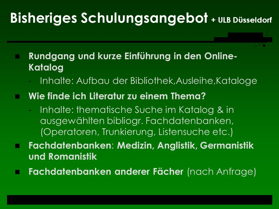 Bisheriges Schulungsangebot + ULB Düsseldorf Rundgang und kurze Einführung in den Online- Katalog -Inhalte: Aufbau der Bibliothek,Ausleihe,Kataloge Wi