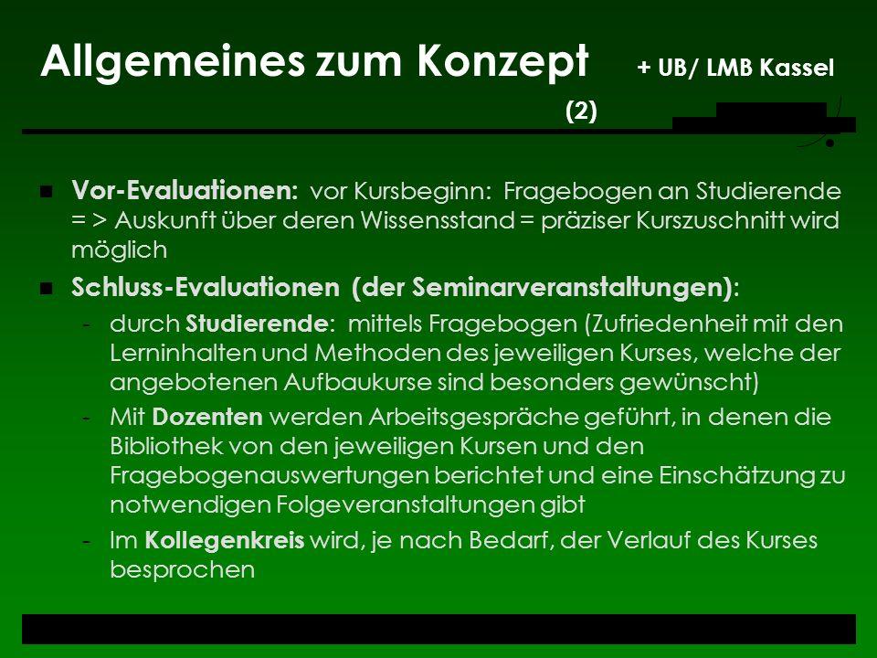 Allgemeines zum Konzept + UB/ LMB Kassel (2) Vor-Evaluationen: vor Kursbeginn: Fragebogen an Studierende = > Auskunft über deren Wissensstand = präzis