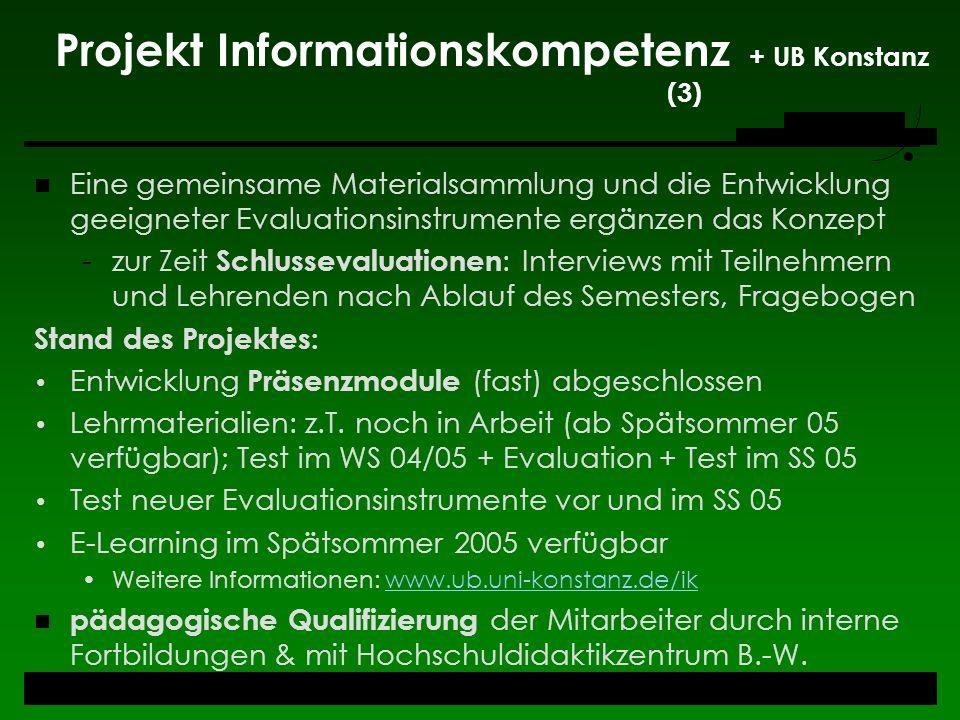 Projekt Informationskompetenz + UB Konstanz (3) Eine gemeinsame Materialsammlung und die Entwicklung geeigneter Evaluationsinstrumente ergänzen das Ko