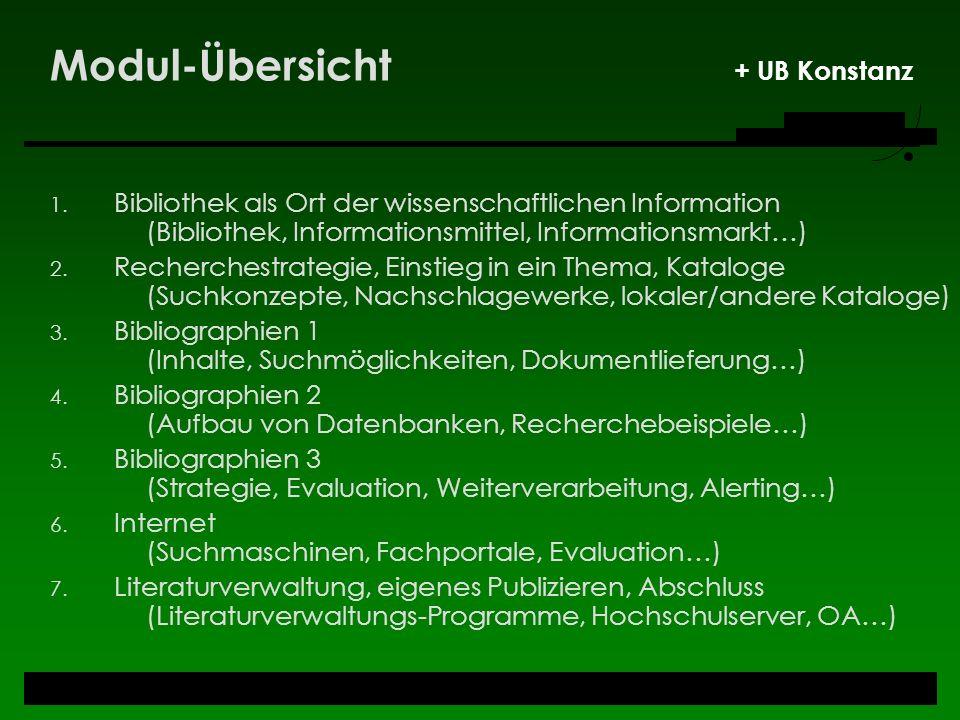Modul-Übersicht + UB Konstanz 1. Bibliothek als Ort der wissenschaftlichen Information (Bibliothek, Informationsmittel, Informationsmarkt…) 2. Recherc