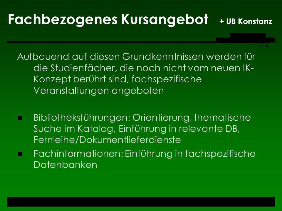 Fachbezogenes Kursangebot + UB Konstanz Aufbauend auf diesen Grundkenntnissen werden für die Studienfächer, die noch nicht vom neuen IK- Konzept berüh