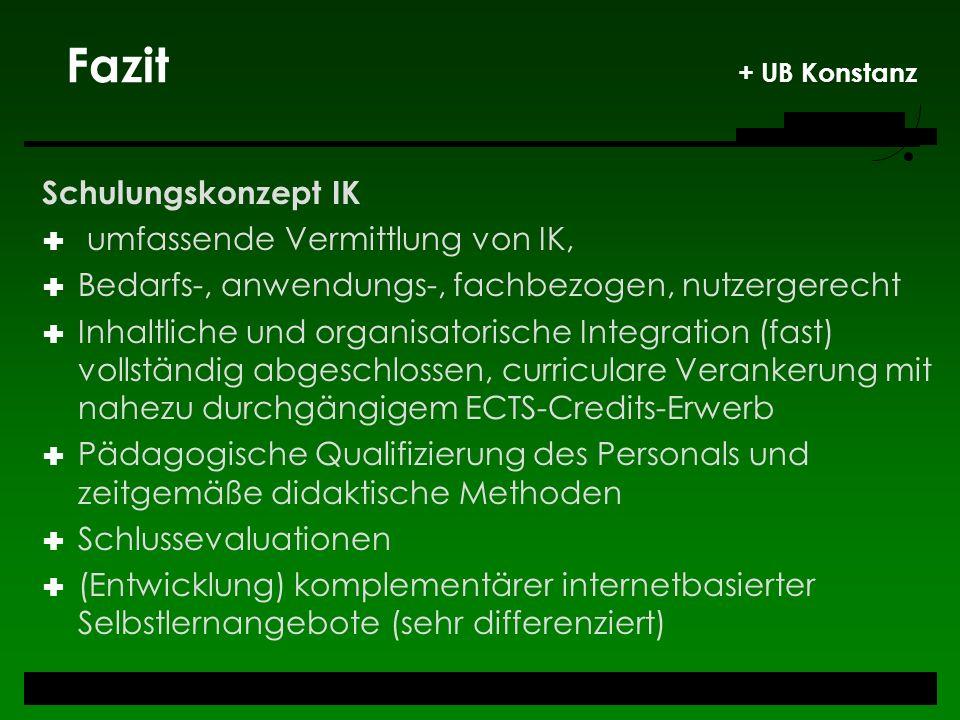 Fazit + UB Konstanz Schulungskonzept IK umfassende Vermittlung von IK, Bedarfs-, anwendungs-, fachbezogen, nutzergerecht Inhaltliche und organisatoris