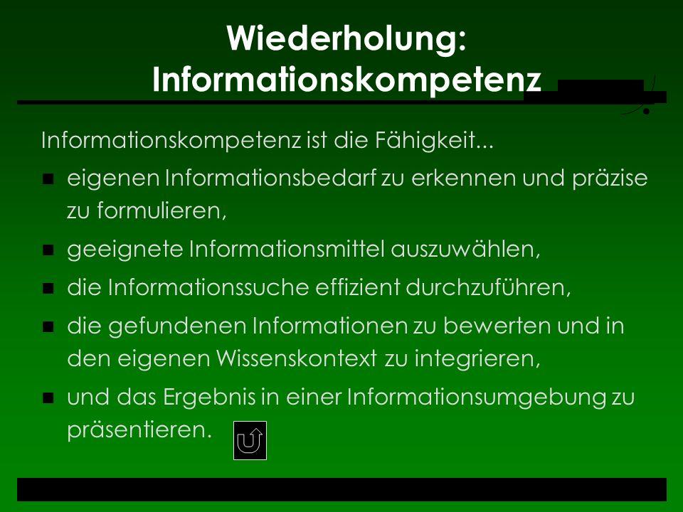 Wiederholung: Informationskompetenz Informationskompetenz ist die Fähigkeit... eigenen Informationsbedarf zu erkennen und präzise zu formulieren, geei