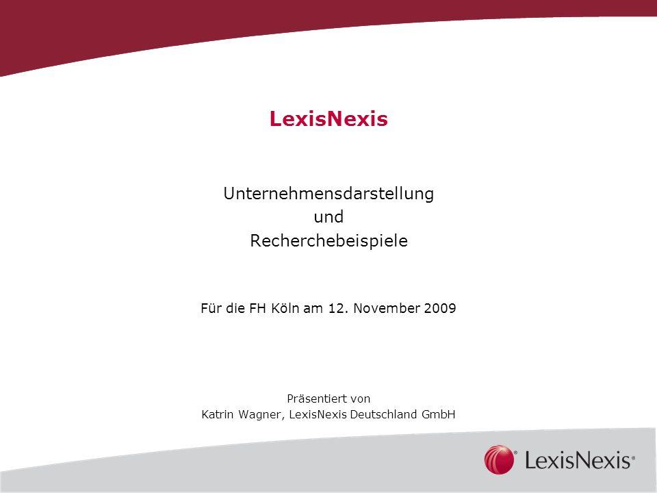 1 LexisNexis Unternehmensdarstellung und Recherchebeispiele Für die FH Köln am 12. November 2009 Präsentiert von Katrin Wagner, LexisNexis Deutschland