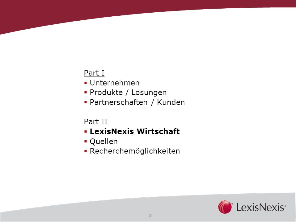 20 Part I Unternehmen Produkte / Lösungen Partnerschaften / Kunden Part II LexisNexis Wirtschaft Quellen Recherchemöglichkeiten