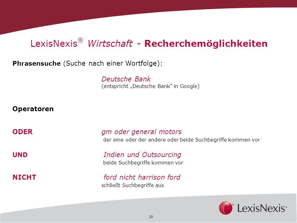 29 LexisNexis ® Wirtschaft - Recherchemöglichkeiten Phrasensuche ( Suche nach einer Wortfolge): Deutsche Bank (entspricht Deutsche Bank in Google) Ope