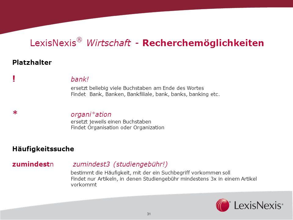 31 LexisNexis ® Wirtschaft - Recherchemöglichkeiten Platzhalter ! bank! ersetzt beliebig viele Buchstaben am Ende des Wortes Findet Bank, Banken, Bank