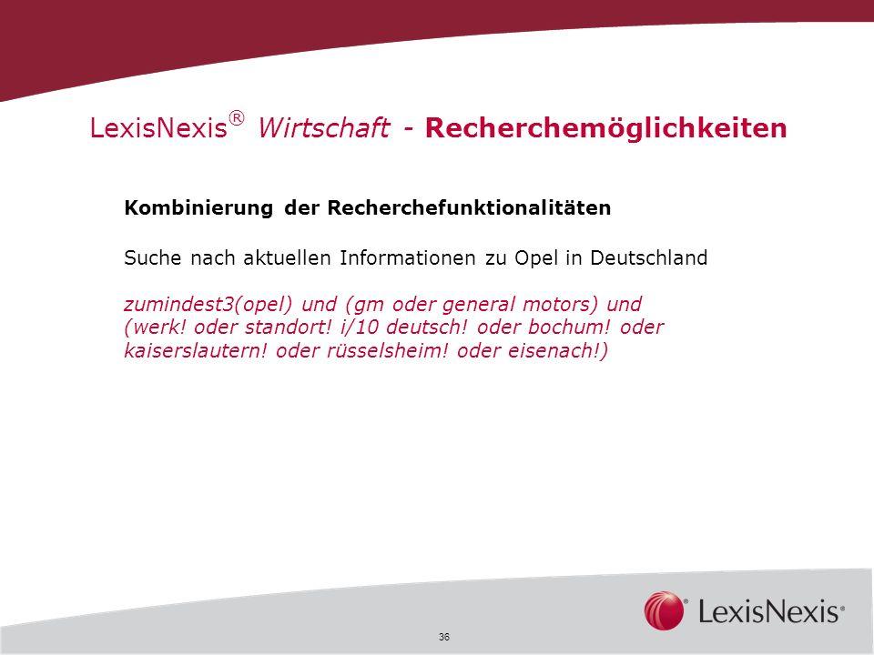 36 LexisNexis ® Wirtschaft - Recherchemöglichkeiten Kombinierung der Recherchefunktionalitäten Suche nach aktuellen Informationen zu Opel in Deutschla