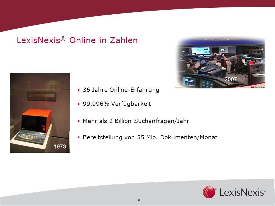 8 36 Jahre Online-Erfahrung 99,996% Verfügbarkeit Mehr als 2 Billion Suchanfragen/Jahr Bereitstellung von 55 Mio. Dokumenten/Monat 1973 2007 LexisNexi