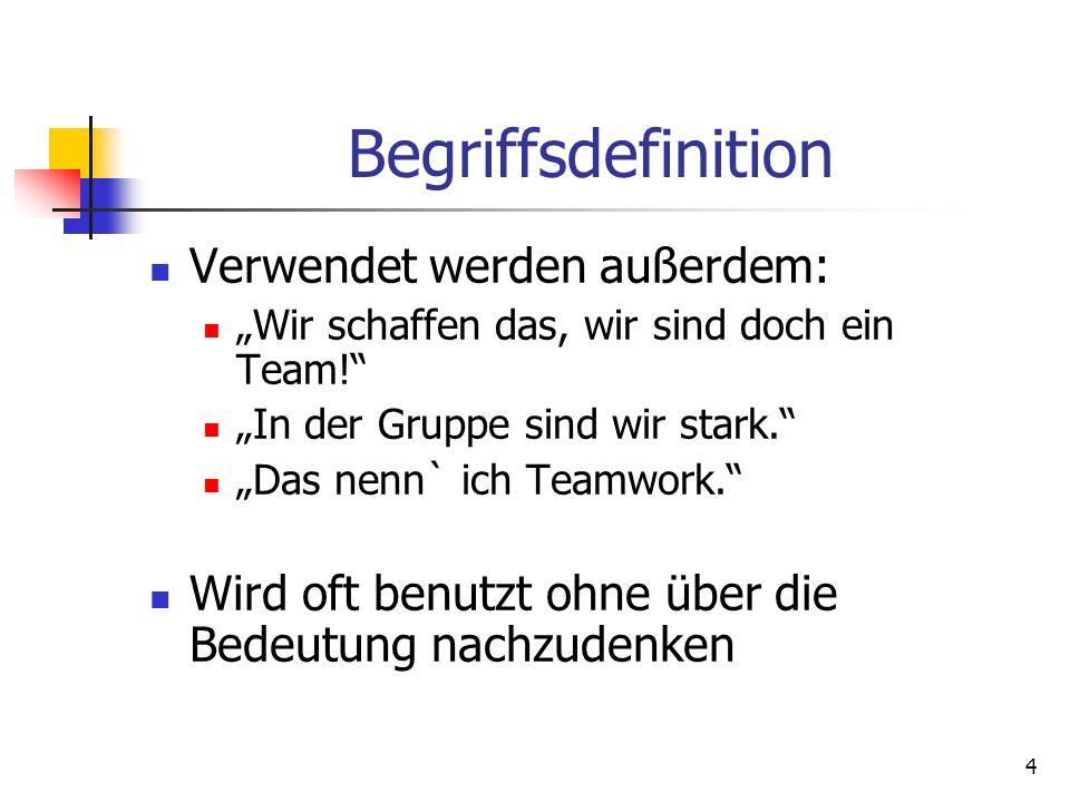 4 Begriffsdefinition Verwendet werden außerdem: Wir schaffen das, wir sind doch ein Team! In der Gruppe sind wir stark. Das nenn` ich Teamwork. Wird o