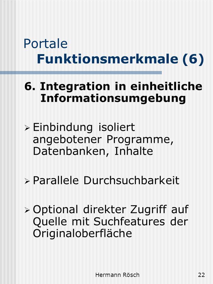 Hermann Rösch22 Portale Funktionsmerkmale (6) 6. Integration in einheitliche Informationsumgebung Einbindung isoliert angebotener Programme, Datenbank