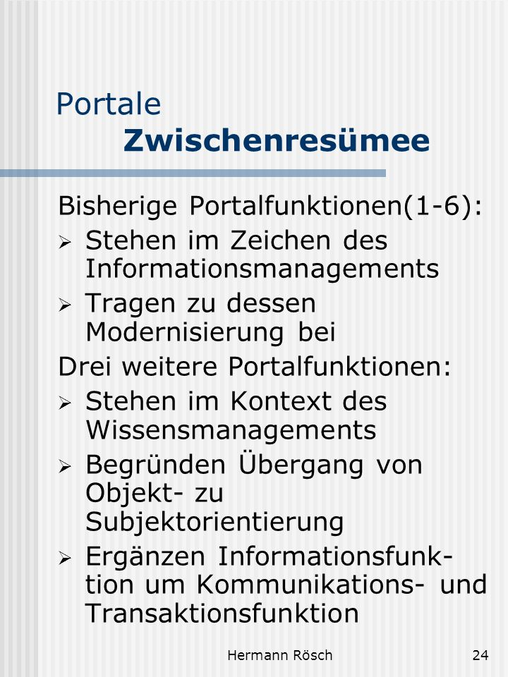 Hermann Rösch24 Portale Zwischenresümee Bisherige Portalfunktionen(1-6): Stehen im Zeichen des Informationsmanagements Tragen zu dessen Modernisierung