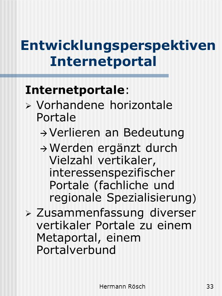 Hermann Rösch33 Entwicklungsperspektiven Internetportal Internetportale: Vorhandene horizontale Portale Verlieren an Bedeutung Werden ergänzt durch Vielzahl vertikaler, interessenspezifischer Portale (fachliche und regionale Spezialisierung ) Zusammenfassung diverser vertikaler Portale zu einem Metaportal, einem Portalverbund