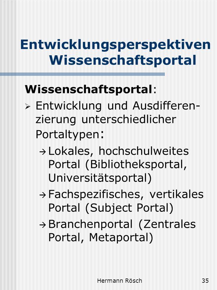 Hermann Rösch35 Entwicklungsperspektiven Wissenschaftsportal Wissenschaftsportal: Entwicklung und Ausdifferen- zierung unterschiedlicher Portaltypen : Lokales, hochschulweites Portal (Bibliotheksportal, Universitätsportal) Fachspezifisches, vertikales Portal (Subject Portal) Branchenportal (Zentrales Portal, Metaportal)