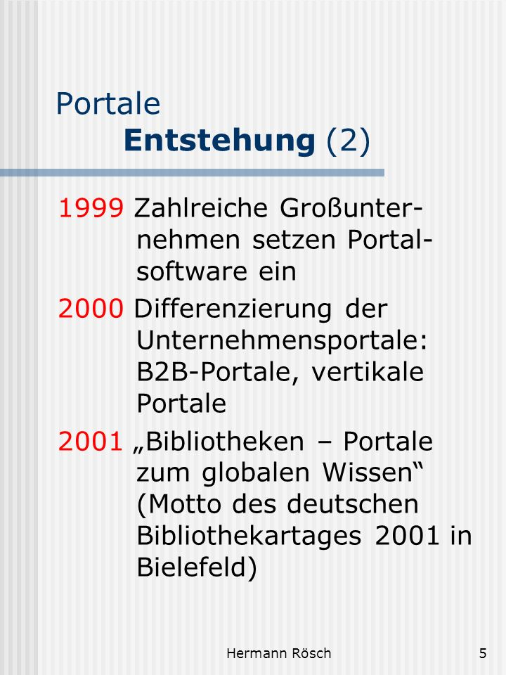 Hermann Rösch5 Portale Entstehung (2) 1999 Zahlreiche Großunter- nehmen setzen Portal- software ein 2000 Differenzierung der Unternehmensportale: B2B-
