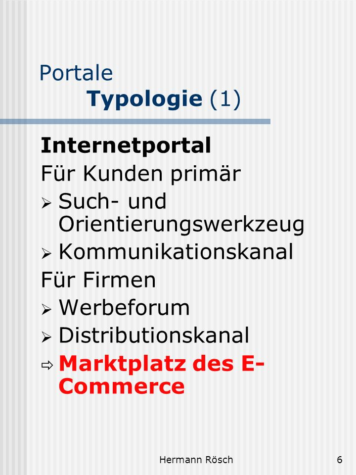Hermann Rösch7 Portale Typologie (2) Unternehmensportal Instrument des Informationsmanagements Wissensmanagements Business to Business- (B2B) Portal Erschließt Wertschöpfungs- ketten und Produktmärkte Verbindet Zulieferer, Dienstleister, Hersteller, Distributionspartner