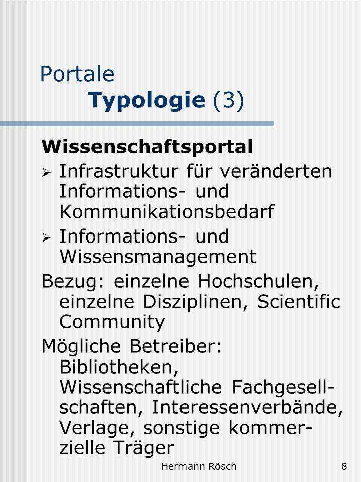 Hermann Rösch9 Portale Typologie (4) Horizontale Portale (Hortals) Decken breites Spektrum ab (Themen, Interessen, Anwendungen) Zielen auf Vollständigkeit (Inhalte, Fächer) Richten sich eher an Massenpublikum oder gesamte Zielgruppe Z.B.:Internetportale (MyYahoo) Unternehmensportale (für Gesamtunternehmen)