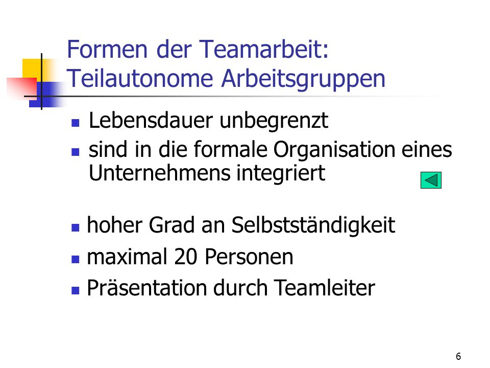 7 Formen der Teamarbeit: Teilautonome Arbeitsgruppen gesamte Erstellung einer Kernaufgabe Verantwortung für indirekte Aufgaben Personalpolitik, Qualitätsprüfung usw.