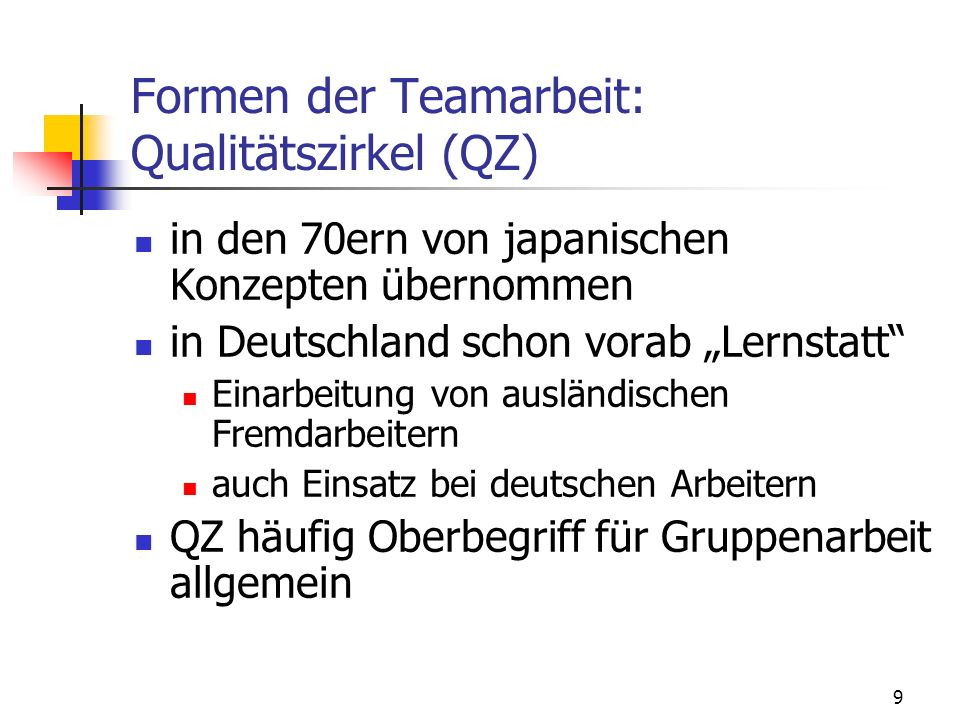 10 Formen der Teamarbeit: Qualitätszirkel (QZ) Bestandteil der formalen Organisation regelmäßige Gesprächsrunden – zeitliche Befristung 5-10 Mitarbeiter untere Hierarchieebenen freiwillig und während der Arbeitszeit Teilnehmer aus einem Arbeitsbereich