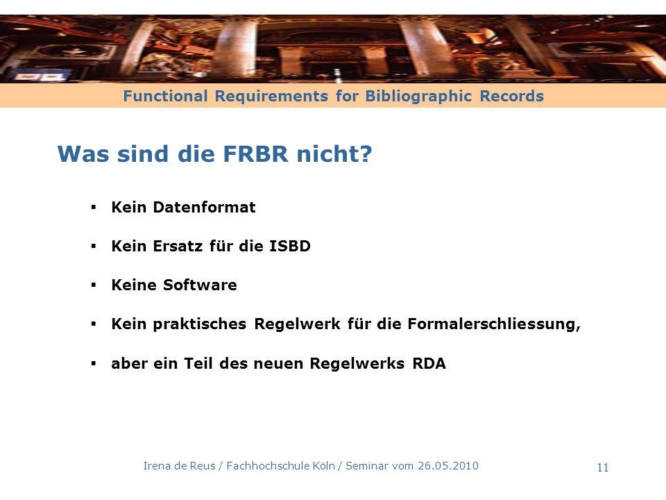 Functional Requirements for Bibliographic Records Irena de Reus / Fachhochschule Köln / Seminar vom 26.05.2010 11 Was sind die FRBR nicht? Kein Datenf