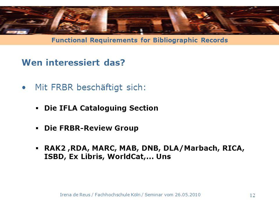 Functional Requirements for Bibliographic Records Irena de Reus / Fachhochschule Köln / Seminar vom 26.05.2010 12 Wen interessiert das? Mit FRBR besch