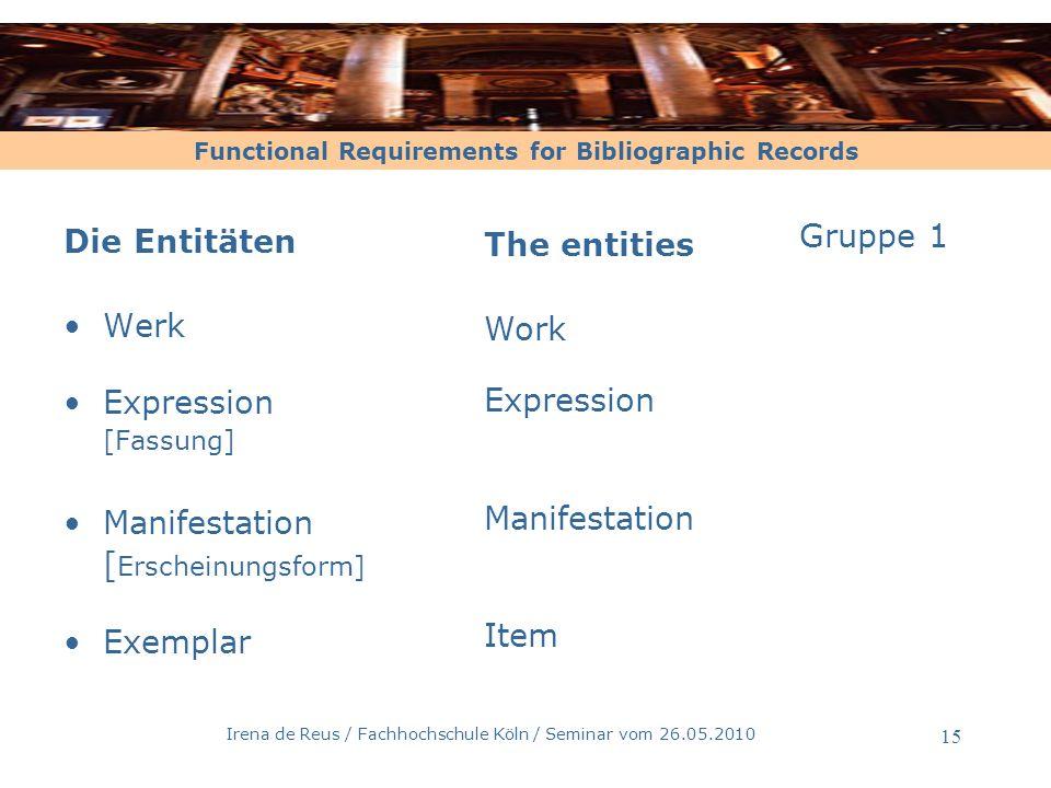 Functional Requirements for Bibliographic Records Irena de Reus / Fachhochschule Köln / Seminar vom 26.05.2010 15 Die Entitäten Werk Expression [Fassu