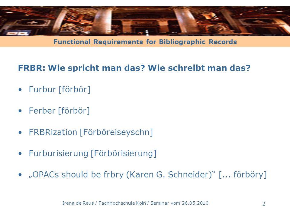 Functional Requirements for Bibliographic Records Irena de Reus / Fachhochschule Köln / Seminar vom 26.05.2010 2 FRBR: Wie spricht man das? Wie schrei