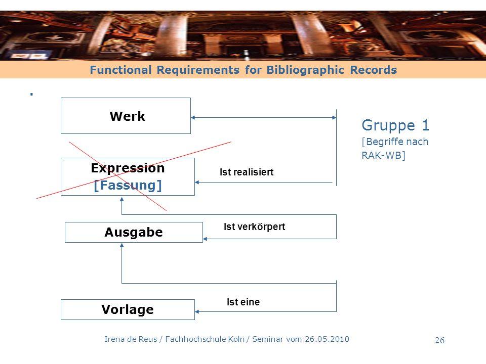 Functional Requirements for Bibliographic Records Irena de Reus / Fachhochschule Köln / Seminar vom 26.05.2010 27 Entitäten der Gruppe 1 und ihre Definitionen –1 - Werk [nach FRBR, Kap.