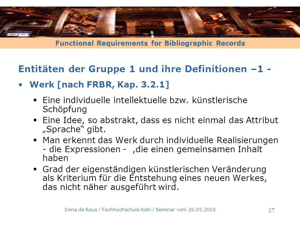 Functional Requirements for Bibliographic Records Irena de Reus / Fachhochschule Köln / Seminar vom 26.05.2010 28 Entitäten der Gruppe 1 und ihre Definitionen –2 - Werk [nach RAK-WB] Wesentliches Merkmal:...