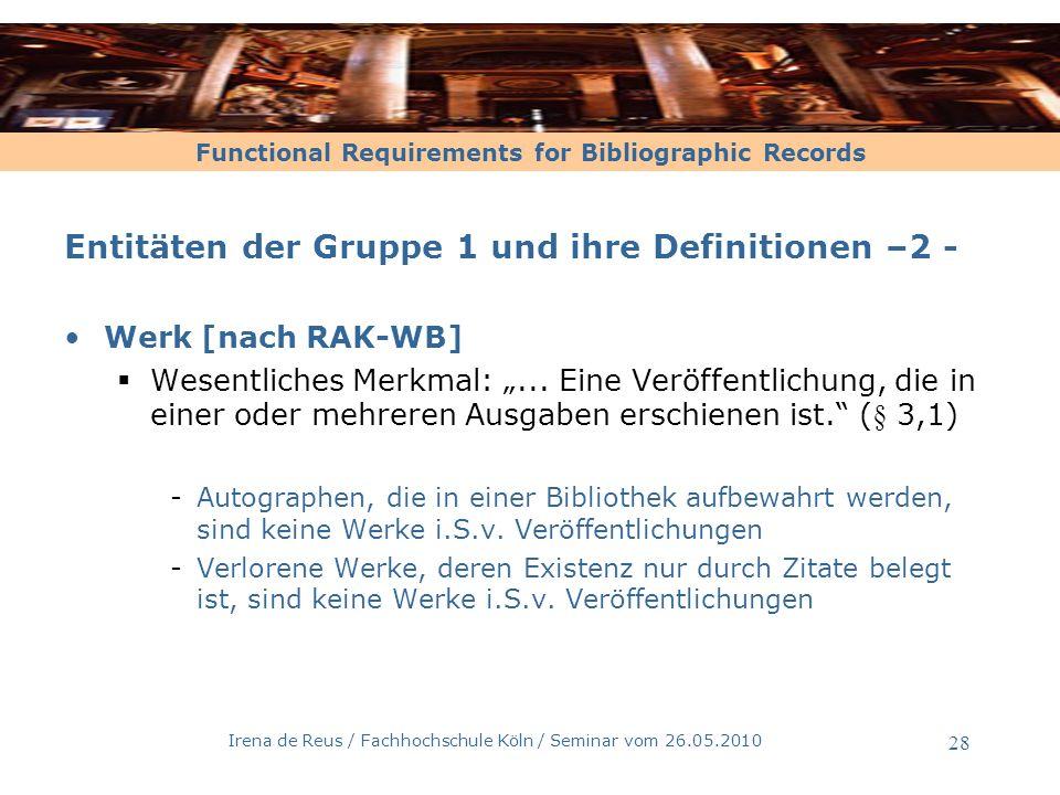 Functional Requirements for Bibliographic Records Irena de Reus / Fachhochschule Köln / Seminar vom 26.05.2010 29 Entitäten der Gruppe 1 und ihre Definitionen –3 - Expression [nach FRBR, 3.2.2] Intellektuelle, künstlerische Form, die ein Werk bei jeder Realisiserung annimmt Man erkannt das Werk durch individuelle Realisierungen, die Expressionen, die einen gemeinsamen Inhalt haben