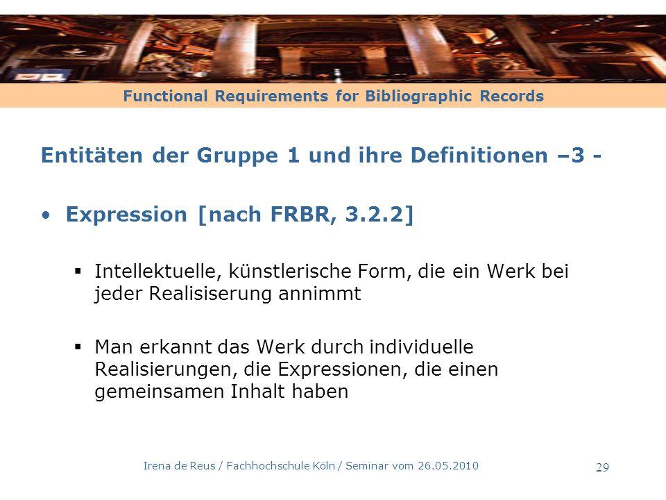 Functional Requirements for Bibliographic Records Irena de Reus / Fachhochschule Köln / Seminar vom 26.05.2010 30 Entitäten der Gruppe 1 und ihre Definitionen –4 – Expression [nach FRBR, 3.2.2] Eine intellektuelle bzw.