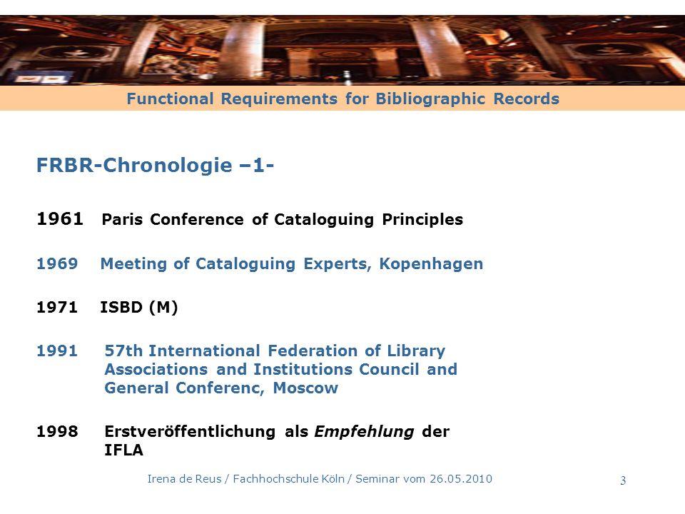 Functional Requirements for Bibliographic Records Irena de Reus / Fachhochschule Köln / Seminar vom 26.05.2010 4 FRBR-Chronologie –2- 2001 Deutschland ist bereit für die Internationalisieriung und strebt einen Regelwerkswechsel an 2005Joint Steering Committee verläßt die Weiterentwicklung der AACR und beschliesst als neues Regelwerk die RDA 2006Weltweites Stellungnahmeverfahren der IFLA zu den FRBR