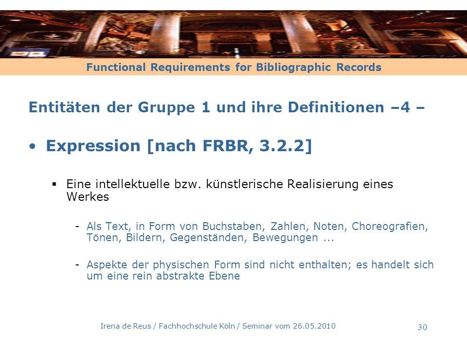 Functional Requirements for Bibliographic Records Irena de Reus / Fachhochschule Köln / Seminar vom 26.05.2010 31 Entitäten der Gruppe 1 und ihre Definitionen –5 – Expression [nach FRBR, 3.2.2] Ursprüngliche Fassung der FRBR: - Jede Abweichung / Überarbeitung ergibt eine neue Expression: Änderung des Umfangs, der Schrift...