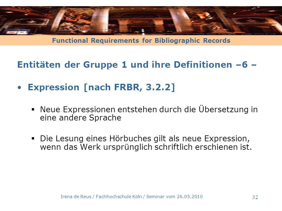 Functional Requirements for Bibliographic Records Irena de Reus / Fachhochschule Köln / Seminar vom 26.05.2010 33 Entitäten der Gruppe 1 und ihre Definitionen –7 – Expression: Abgrenzung zu Werk [nach FRBR, 3.2.2] Als neue Werke / verwandte Werke gelten Veränderungen mit einem signifikanten Grad an unabhängiger künstlerisch-intellektueller Schöpfung : -Parodien -Bearbeitungen für Kinder -Umarbeitungen in eine andere literarisch-künstlerische Form –Roman wird zum Theaterstück –Roman wird zum Film –Biographie wird zum Musical -Abstracts Aber: Gekürzte Fassungen gelten als Expression desselben Werkes