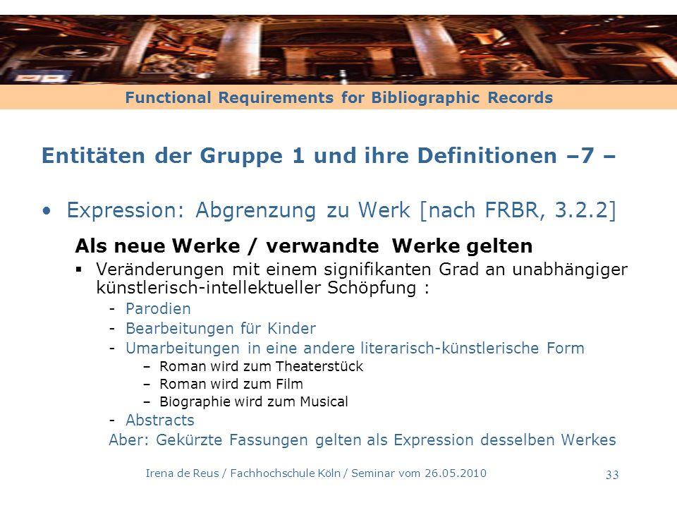 Functional Requirements for Bibliographic Records Irena de Reus / Fachhochschule Köln / Seminar vom 26.05.2010 34 Entitäten der Gruppe 1 und ihre Definitionen –8 – Expression: Abgrenzung zu Werk [nach FRBR, 3.2.2] Sonderfall: Erweiterungen -Der Text eines literarischen Klassikers wird um das Vorwort des Herausgebers erweitert, Illustrationen oder ein Literaturverzeichnis werden ergänzt -Wenn der Haupttext nicht verändert wurde, entsteht kein neues Werk