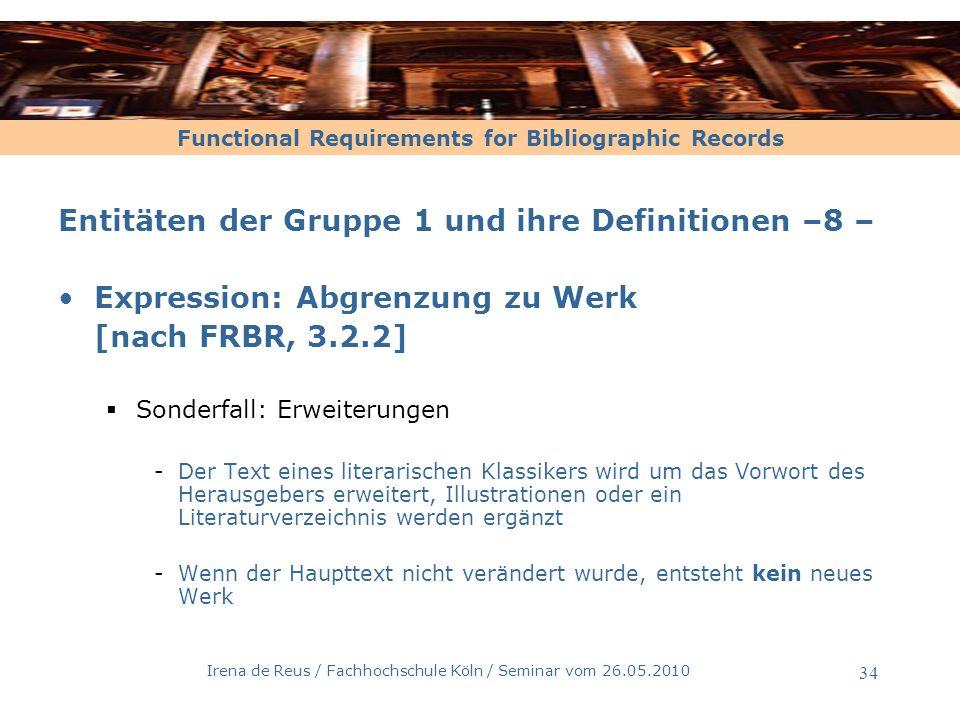 Functional Requirements for Bibliographic Records Irena de Reus / Fachhochschule Köln / Seminar vom 26.05.2010 35 Entitäten der Gruppe 1 und ihre Definitionen – 9 – Expressionen musikalischer Werke [nach FRBR, 3.2.2] Es liegt neue Expression des ursprünglichen Werkes vor, wenn einem Musikwerk einzelne Stimmen oder eine Begleitung hinzugefügt werden -Beispiel 1: eine dreistimmige Fuge wird um eine vierte Stimmer erweitert -Beispiel 2: zu einem bestehenden Orchestersatz wird eine Vokalstimme hinzukomponiert oder sogar ein Chorsatz