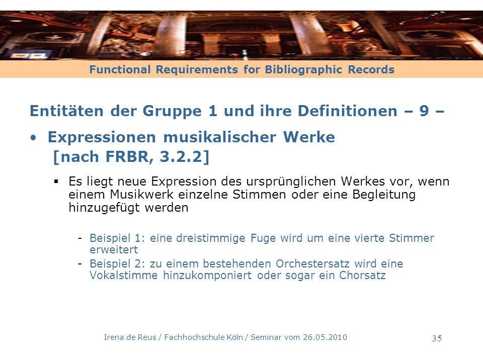 Functional Requirements for Bibliographic Records Irena de Reus / Fachhochschule Köln / Seminar vom 26.05.2010 36 Entitäten der Gruppe 1 und ihre Definitionen –10– Expressionen musikalischer Werke [nach FRBR, 3.2.2] Volksmusik -Der Werkbegriff kann nicht angewendet werden, wenn der geistge Schöpfer nicht bekannt ist -Bei Aufzeichnungen von Volksmusik, kann der fixierte Stand durchaus zu einem eigenständigen Werk werden -Die FRBR sehen hier Expressionen vor