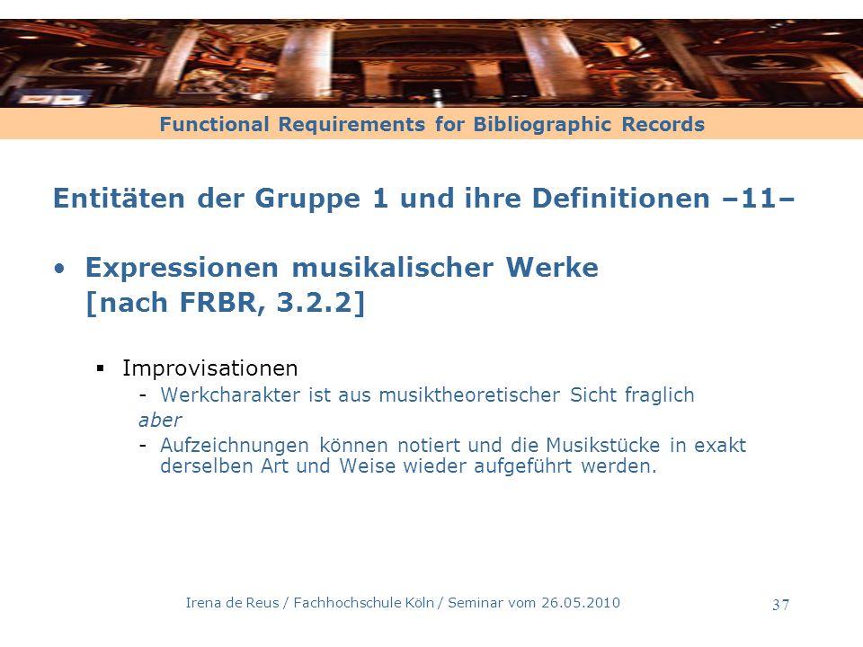 Functional Requirements for Bibliographic Records Irena de Reus / Fachhochschule Köln / Seminar vom 26.05.2010 38 Entitäten der Gruppe 1 und ihre Definitionen –13 – Manifestation [nach FRBR, 3.2.3] Die physische Verkörperung einer Expression Entspricht der Ausgabe Auf dieser Ebene katalogisieren wir im Formalkatalog.