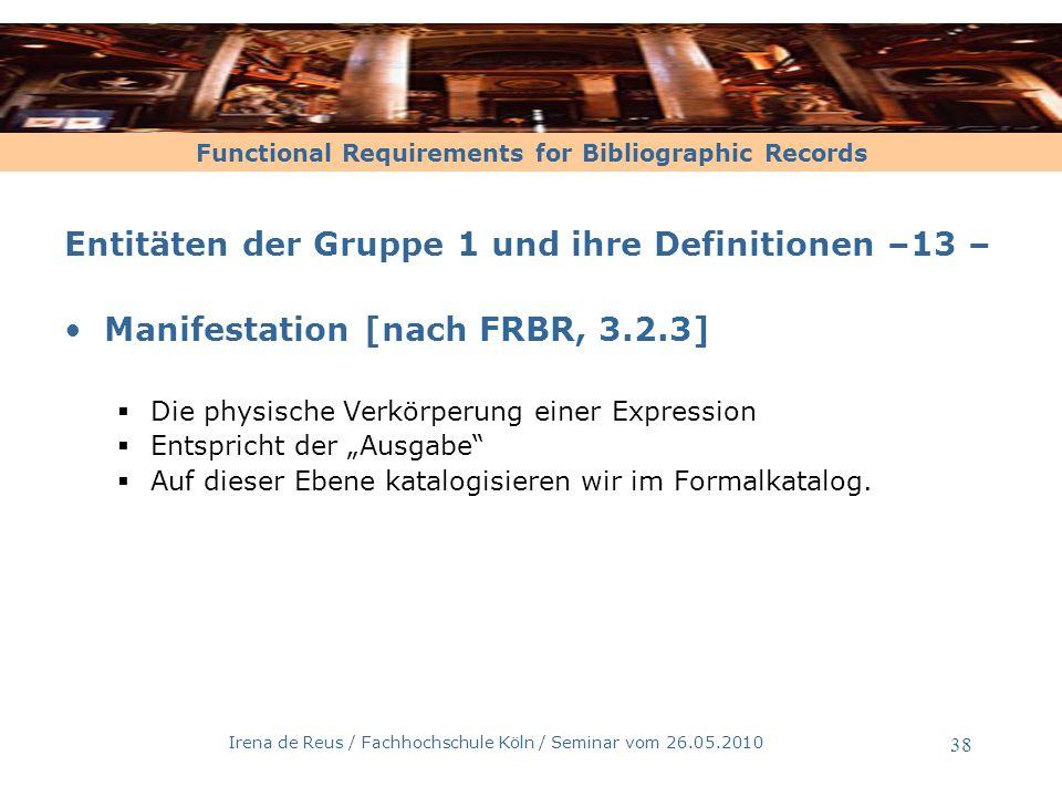 Functional Requirements for Bibliographic Records Irena de Reus / Fachhochschule Köln / Seminar vom 26.05.2010 38 Entitäten der Gruppe 1 und ihre Defi