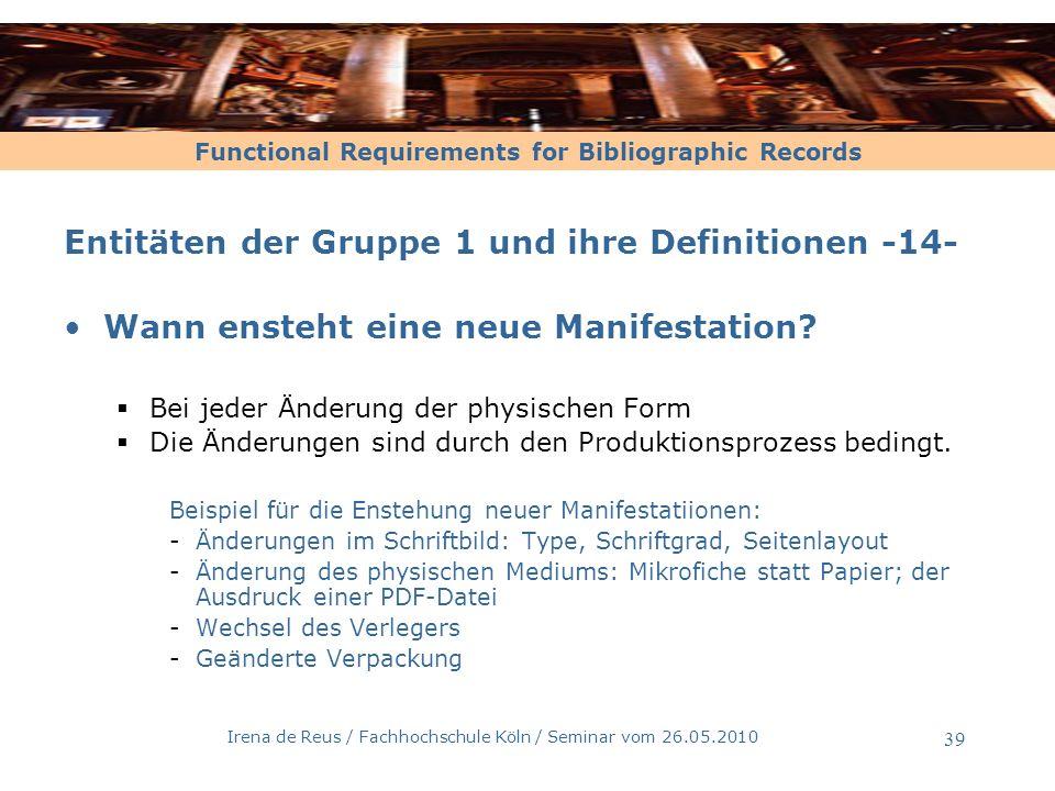 Functional Requirements for Bibliographic Records Irena de Reus / Fachhochschule Köln / Seminar vom 26.05.2010 40 Entitäten der Gruppe 1 und ihre Definitionen-15- Exemplar [nach FRBR, 3.2.4] ein physischer Gegenstand -eine einbändige Monographie mehrere physische Gegenstände -ein Hörbuch, das aus 3 separaten CDs besteht -eine Monographie, die in 2 separaten Bänden gebunden wurde