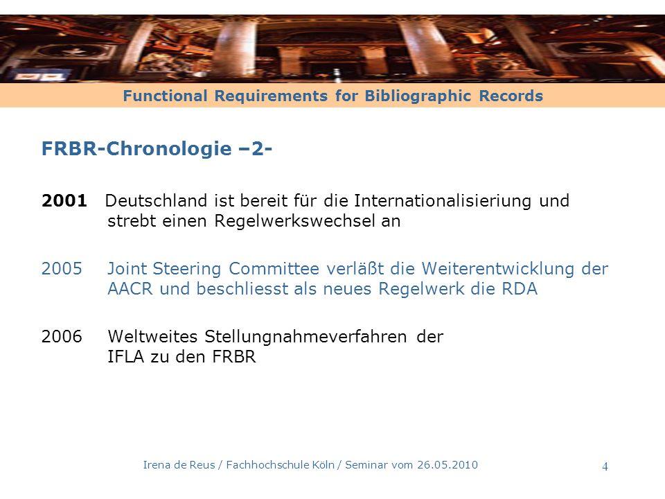 Functional Requirements for Bibliographic Records Irena de Reus / Fachhochschule Köln / Seminar vom 26.05.2010 5 FRBR-Chronologie –3- 2006Deutsche Übersetzung der FRBR u.d.T.: Funktionelle Anforderungen an bibliographische Datensätze (Susanne Oehlschläger, Deutsche Nataionalbibliothek, Frankfurt am Main) 2008 Aktualisierte Ausgabe der FRBR Wichtigste Änderung: Neue Definiton von Expression mit dem Ziel, die Zahl der inflationär entstehenden Expressionen zu reduzieren