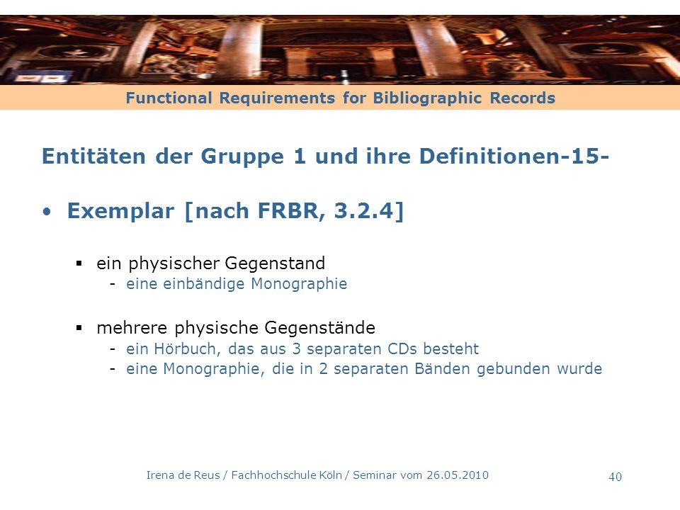 Functional Requirements for Bibliographic Records Irena de Reus / Fachhochschule Köln / Seminar vom 26.05.2010 41 Entitäten der Gruppe 1 und ihre Definitionen-16 - Exemplar mit individuellen Ausprägungen [nach FRBR, 3.2.4] Beschädigungen, die nach der Produktion geschehen Vom Verfasser signiert Buchbindearbeiten, von der Bibliothek durchgeführt
