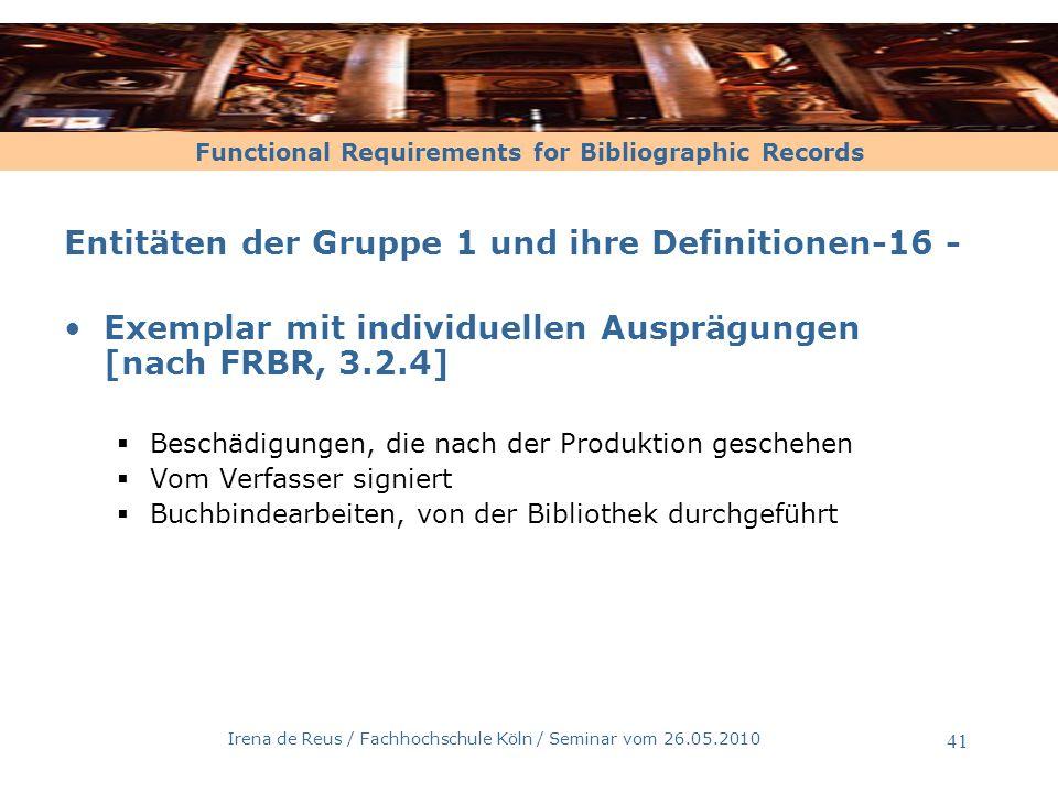 Functional Requirements for Bibliographic Records Irena de Reus / Fachhochschule Köln / Seminar vom 26.05.2010 42 Expression Werk Exemplar Manifestation Person Körperschaft Gruppe 2 Ist geschaffen von Ist realisiert von Ist erstellt von Ist im Besitz von