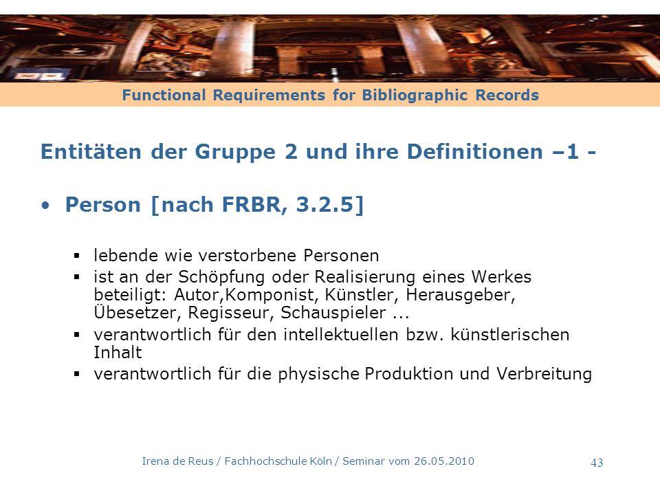 Functional Requirements for Bibliographic Records Irena de Reus / Fachhochschule Köln / Seminar vom 26.05.2010 44 Entitäten der Gruppe 2 und ihre Definitionen –2 - Körperschaft [nach FRBR, 3.2.6] eine Organisation...